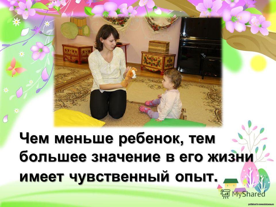 Чем меньше ребенок, тем большее значение в его жизни имеет чувственный опыт.