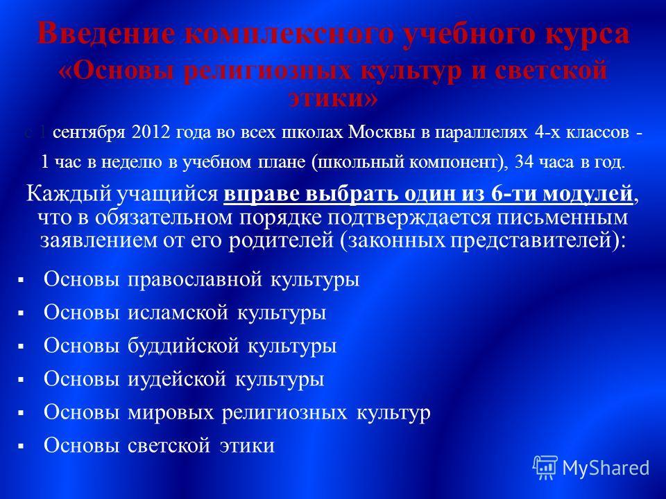 Введение комплексного учебного курса « Основы религиозных культур и светской этики » с 1 сентября 2012 года во всех школах Москвы в параллелях 4- х классов - 1 час в неделю в учебном плане ( школьный компонент ), 34 часа в год. Каждый учащийся вправе