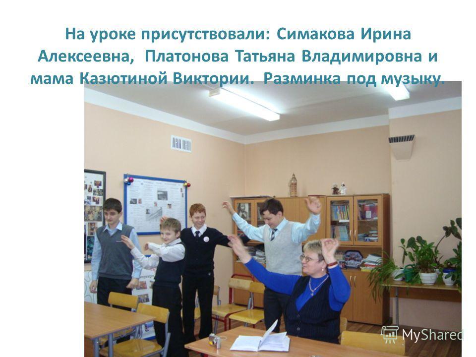 На уроке присутствовали: Симакова Ирина Алексеевна, Платонова Татьяна Владимировна и мама Казютиной Виктории. Разминка под музыку.