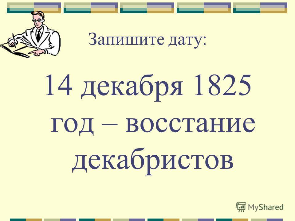Запишите дату: 14 декабря 1825 год – восстание декабристов