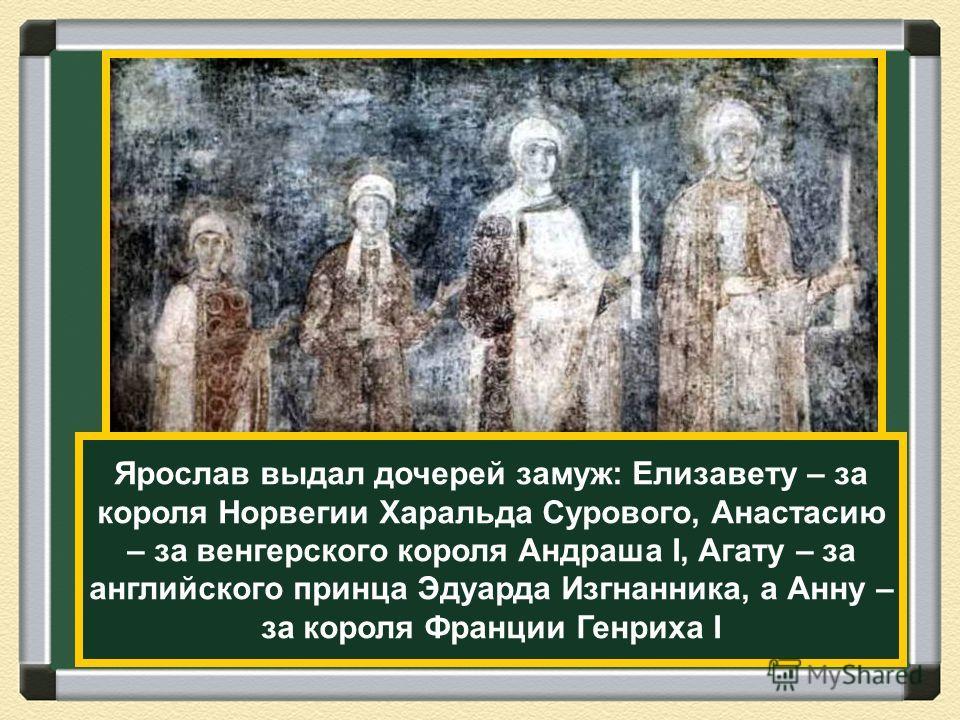 Ярослав выдал дочерей замуж: Елизавету – за короля Норвегии Харальда Сурового, Анастасию – за венгерского короля Андраша I, Агату – за английского принца Эдуарда Изгнанника, а Анну – за короля Франции Генриха I