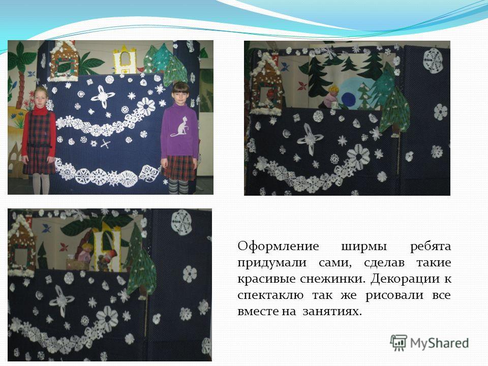 Оформление ширмы ребята придумали сами, сделав такие красивые снежинки. Декорации к спектаклю так же рисовали все вместе на занятиях.