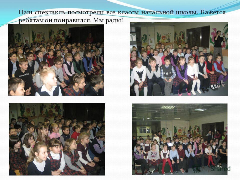 Наш спектакль посмотрели все классы начальной школы. Кажется ребятам он понравился. Мы рады!