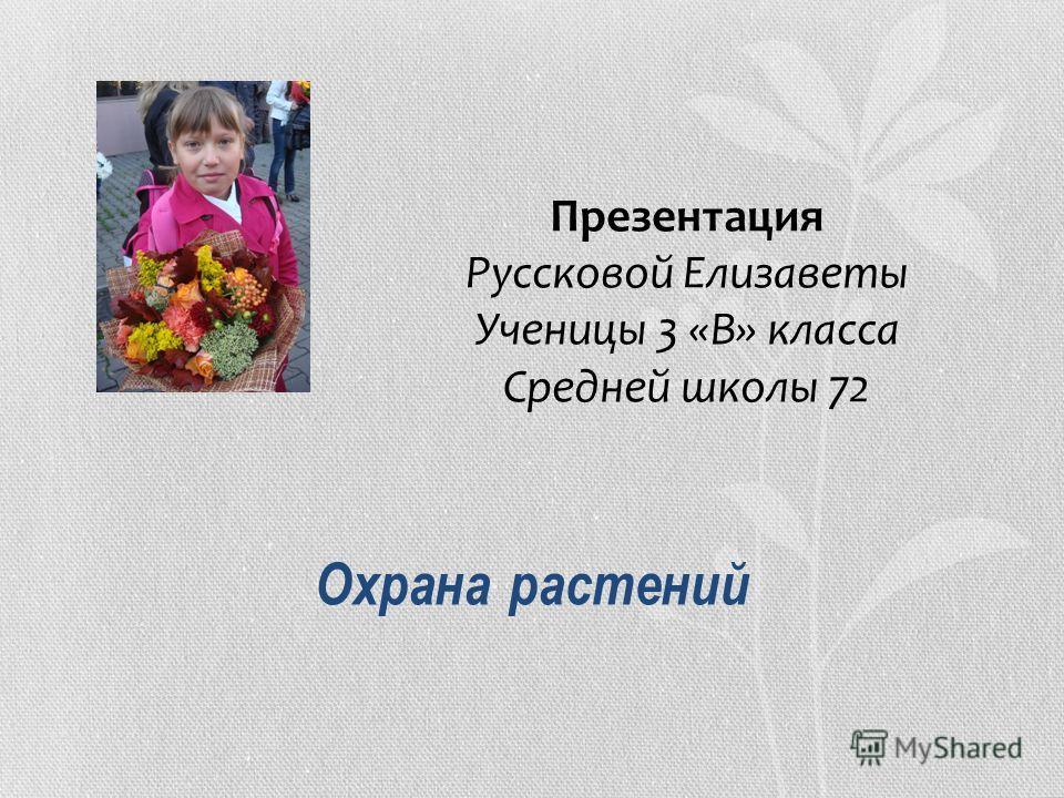 Охрана растений Презентация Руссковой Елизаветы Ученицы 3 «В» класса Средней школы 72