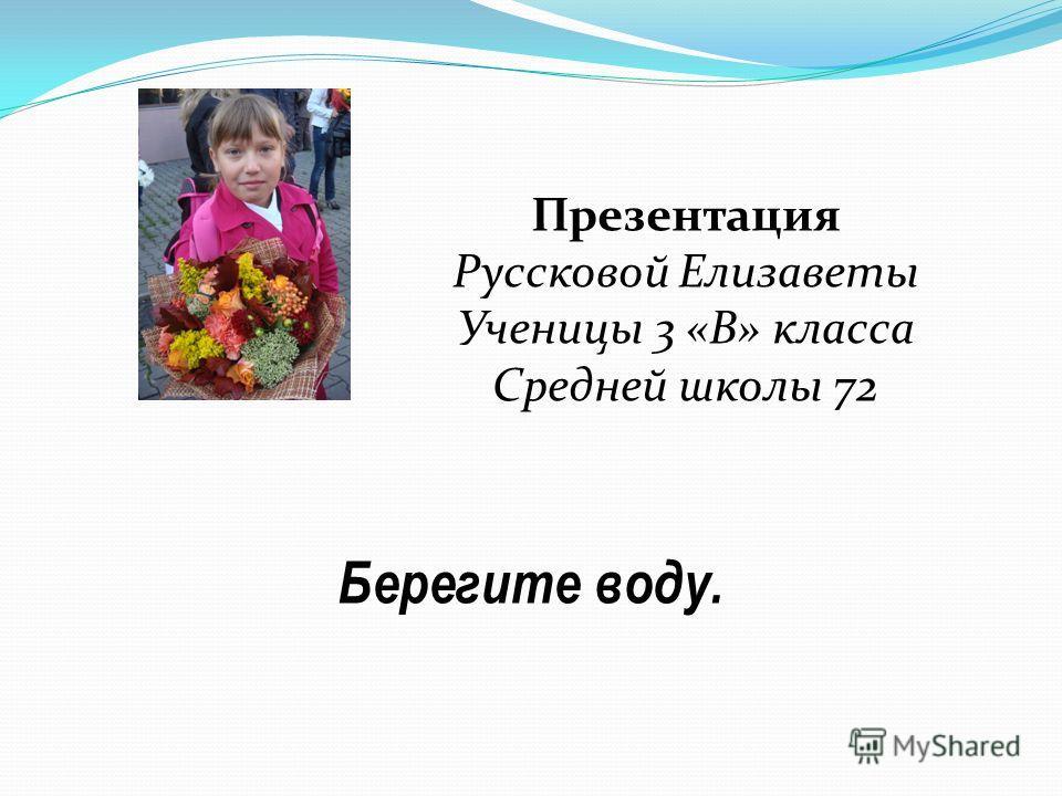 Берегите воду. Презентация Руссковой Елизаветы Ученицы 3 «В» класса Средней школы 72