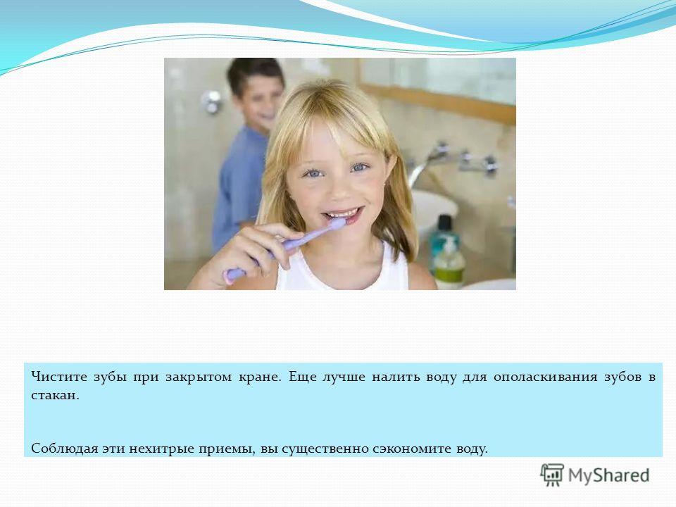 Чистите зубы при закрытом кране. Еще лучше налить воду для ополаскивания зубов в стакан. Соблюдая эти нехитрые приемы, вы существенно сэкономите воду.
