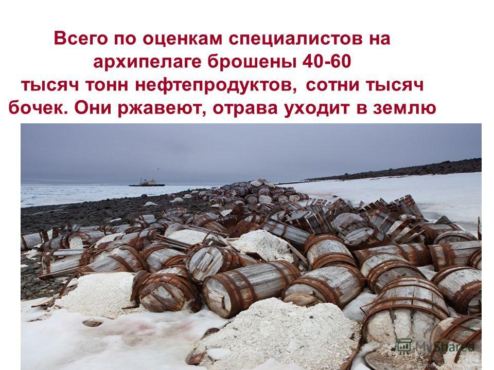 Всего по оценкам специалистов на архипелаге брошены 40-60 тысяч тонн нефтепродуктов, сотни тысяч бочек. Они ржавеют, отрава уходит в землю
