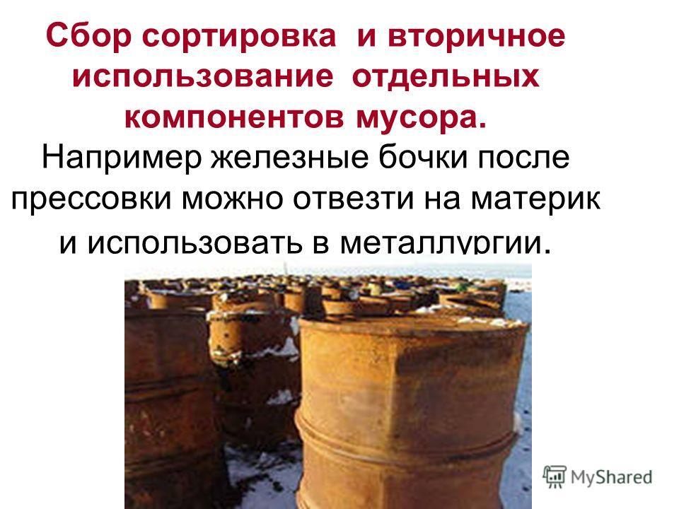 Сбор сортировка и вторичное использование отдельных компонентов мусора. Например железные бочки после прессовки можно отвезти на материк и использовать в металлургии.