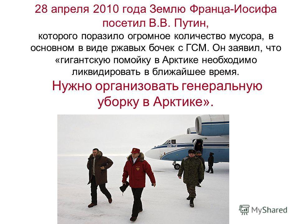 28 апреля 2010 года Землю Франца-Иосифа посетил В.В. Путин, которого поразило огромное количество мусора, в основном в виде ржавых бочек с ГСМ. Он заявил, что «гигантскую помойку в Арктике необходимо ликвидировать в ближайшее время. Нужно организоват