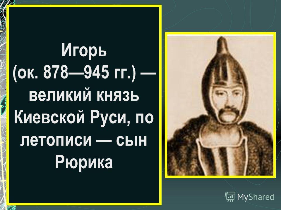 Игорь (ок. 878945 гг.) великий князь Киевской Руси, по летописи сын Рюрика