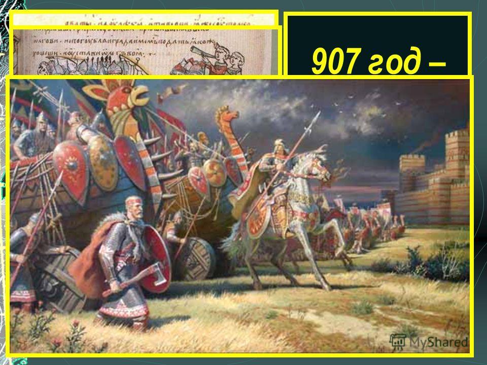 «И повелел Олег своим воинам сделать колёса и поставить на колёса корабли. И когда подул попутный ветер, подняли они в поле паруса и пошли к городу» 907 год – поход на Царьград