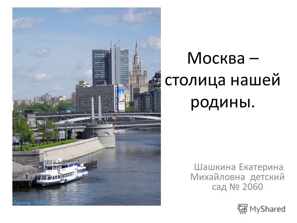 Москва – столица нашей родины. Шашкина Екатерина Михайловна детский сад 2060