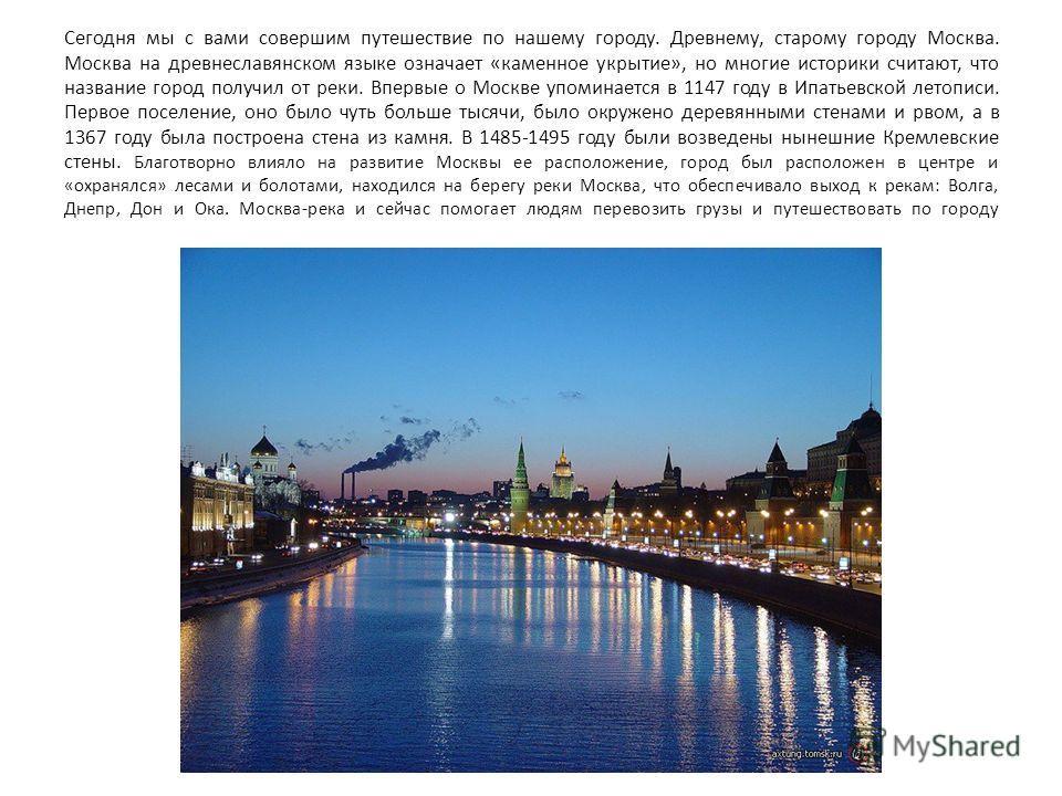 Сегодня мы с вами совершим путешествие по нашему городу. Древнему, старому городу Москва. Москва на древнеславянском языке означает «каменное укрытие», но многие историки считают, что название город получил от реки. Впервые о Москве упоминается в 114