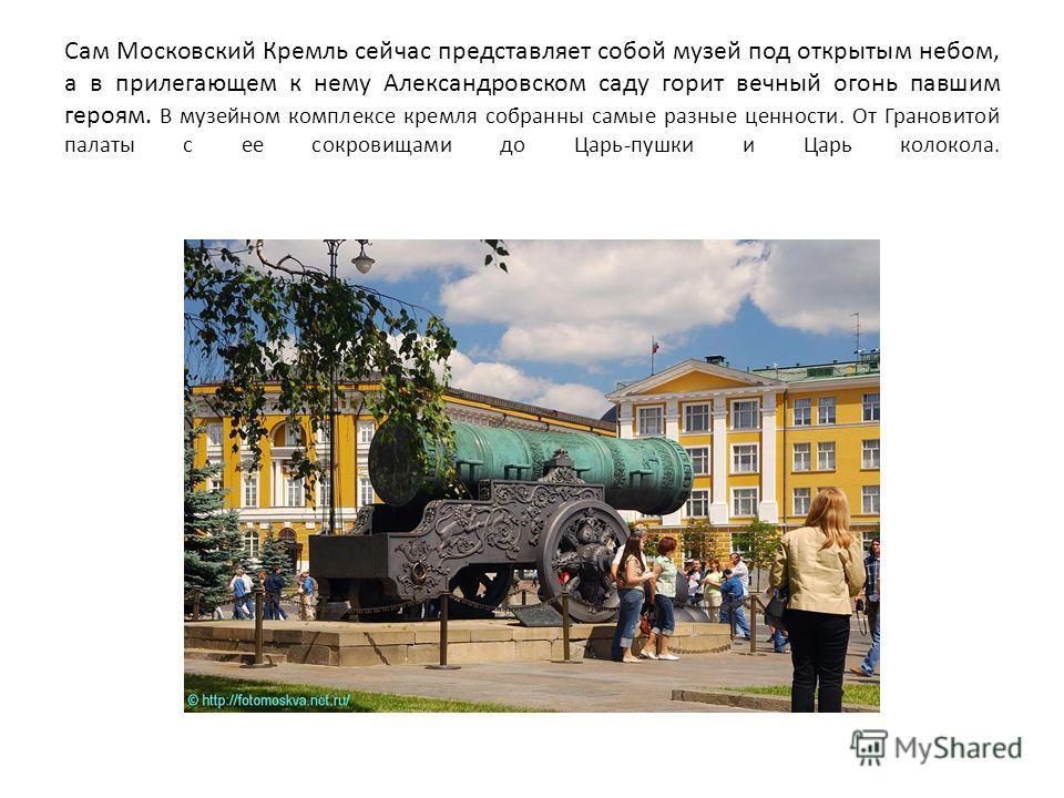 Сам Московский Кремль сейчас представляет собой музей под открытым небом, а в прилегающем к нему Александровском саду горит вечный огонь павшим героям. В музейном комплексе кремля собранны самые разные ценности. От Грановитой палаты с ее сокровищами