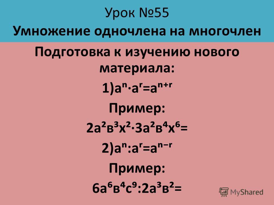Урок 55 Умножение одночлена на многочлен Подготовка к изучению нового материала: 1)ааʳ=аʳ Пример: 2а²в³х²3а²вх= 2)а:аʳ=аʳ Пример: 6авс:2а³в²=