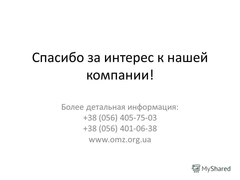 Спасибо за интерес к нашей компании! Более детальная информация: +38 (056) 405-75-03 +38 (056) 401-06-38 www.omz.org.ua