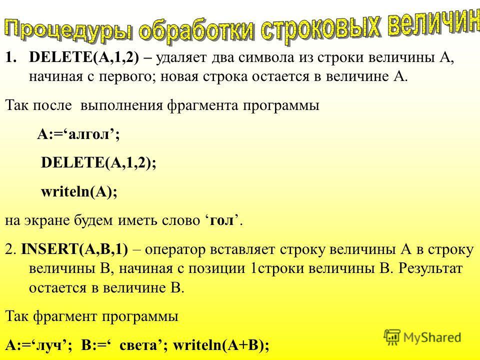 1.DELETE(A,1,2) – удаляет два символа из строки величины А, начиная с первого; новая строка остается в величине А. Так после выполнения фрагмента программы А:=алгол; DELETE(A,1,2); writeln(A); на экране будем иметь слово гол. 2. INSERT(A,B,1) – опера