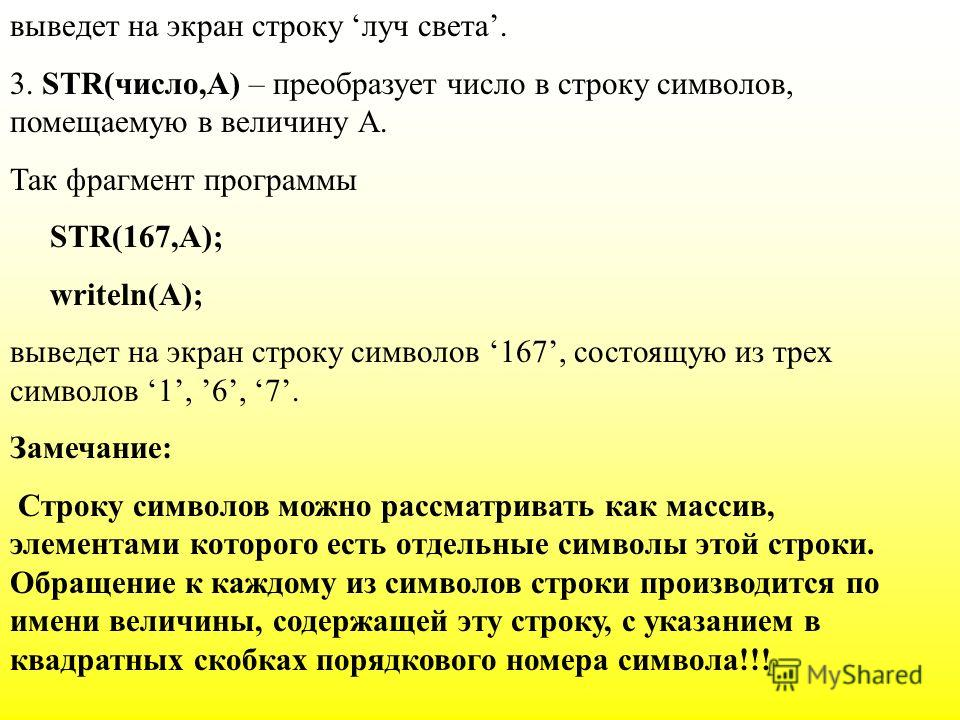 выведет на экран строку луч света. 3. STR(число,А) – преобразует число в строку символов, помещаемую в величину А. Так фрагмент программы STR(167,A); writeln(A); выведет на экран строку символов 167, состоящую из трех символов 1, 6, 7. Замечание: Стр