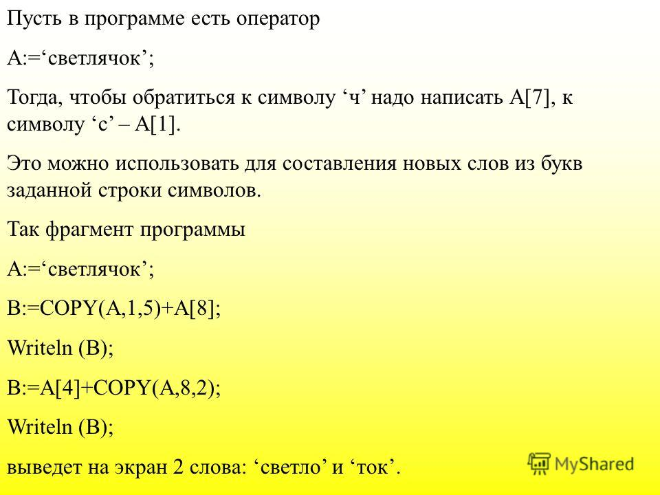 Пусть в программе есть оператор А:=светлячок; Тогда, чтобы обратиться к символу ч надо написать А[7], к символу с – A[1]. Это можно использовать для составления новых слов из букв заданной строки символов. Так фрагмент программы А:=светлячок; В:=COPY