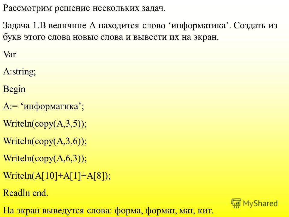 Рассмотрим решение нескольких задач. Задача 1.В величине А находится слово информатика. Создать из букв этого слова новые слова и вывести их на экран. Var A:string; Begin A:= информатика; Writeln(copy(A,3,5)); Writeln(copy(A,3,6)); Writeln(copy(A,6,3