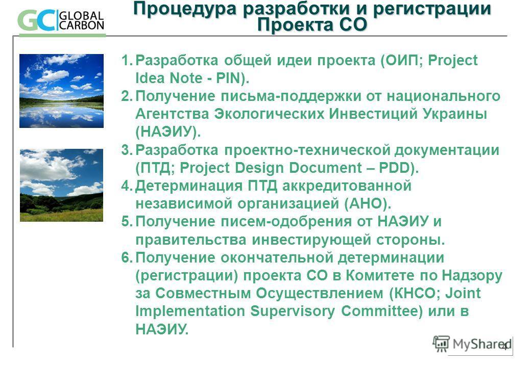 4 Процедура разработки и регистрации Проекта СО 1.Разработка общей идеи проекта (ОИП; Project Idea Note - PIN). 2.Получение письма-поддержки от национального Агентства Экологических Инвестиций Украины (НАЭИУ). 3.Разработка проектно-технической докуме