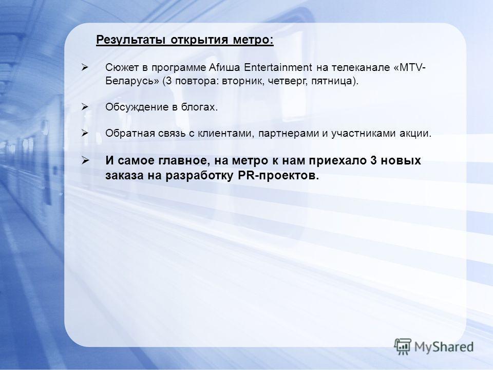 Сюжет в программе Afиша Entertainment на телеканале «MTV- Беларусь» (3 повтора: вторник, четверг, пятница). Обсуждение в блогах. Обратная связь с клиентами, партнерами и участниками акции. И самое главное, на метро к нам приехало 3 новых заказа на ра