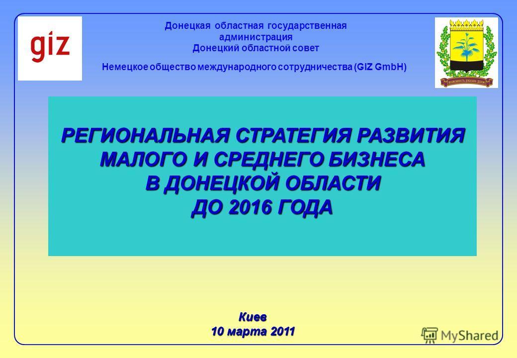 РЕГИОНАЛЬНАЯ СТРАТЕГИЯ РАЗВИТИЯ МАЛОГО И СРЕДНЕГО БИЗНЕСА В ДОНЕЦКОЙ ОБЛАСТИ ДО 2016 ГОДА Киев 10 марта 2011 Донецкая областная государственная администрация Донецкий областной совет Немецкое общество международного сотрудничества (GIZ GmbH)