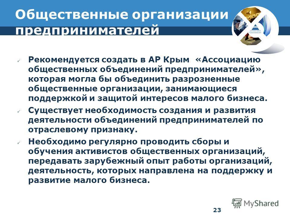 Общественные организации предпринимателей Рекомендуется создать в АР Крым «Ассоциацию общественных объединений предпринимателей», которая могла бы объединить разрозненные общественные организации, занимающиеся поддержкой и защитой интересов малого би