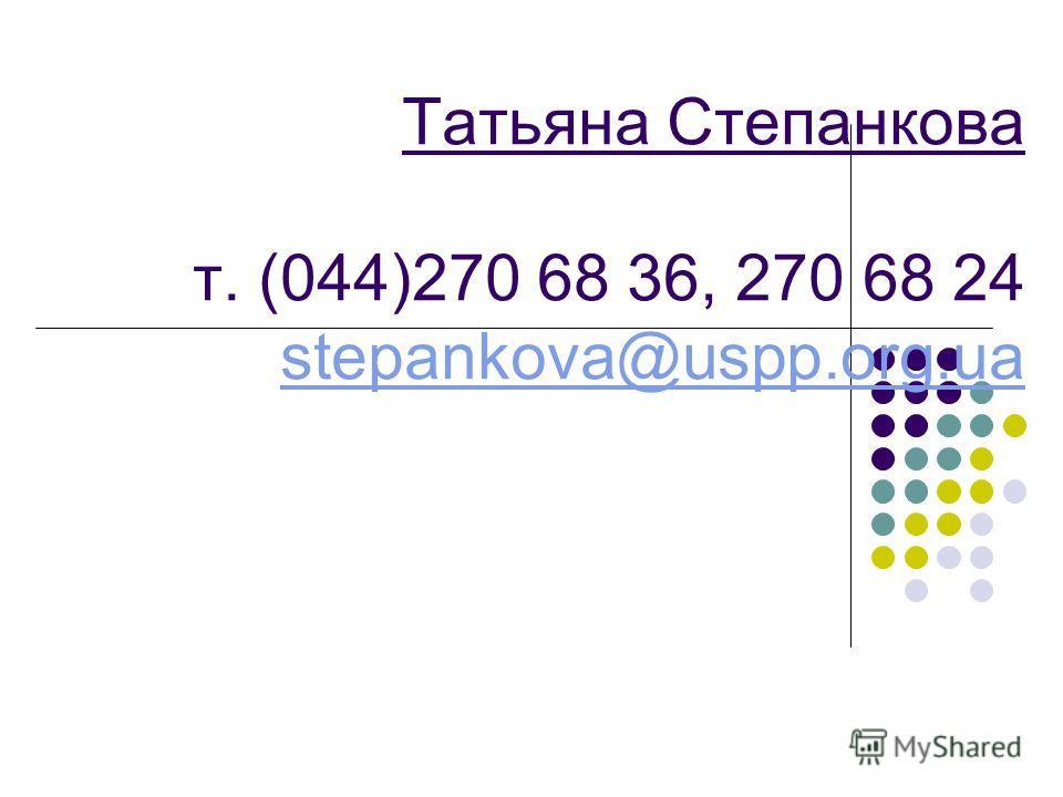 Благодарю за внимание Татьяна Степанкова т. (044)270 68 36, 270 68 24 stepankova@uspp.org.ua stepankova@uspp.org.ua
