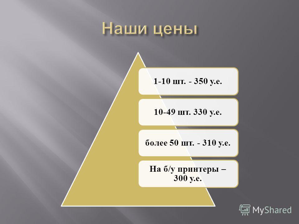 1-10 шт. - 350 у.е.10-49 шт. 330 у.е. более 50 шт. - 310 у.е. На б/у принтеры – 300 у.е.