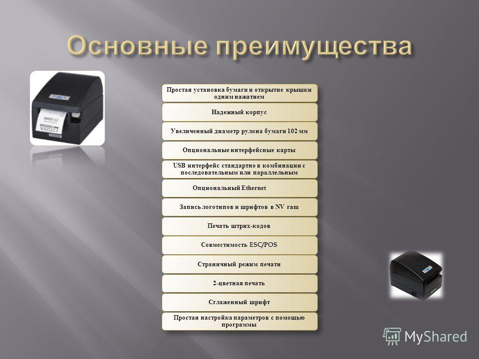 Простая установка бумаги и открытие крышки одним нажатием Надежный корпусУвеличенный диаметр рулона бумаги 102 ммОпциональные интерфейсные карты USB интерфейс стандартно в комбинации с последовательным или параллельным Опциональный EthernetЗапись лог