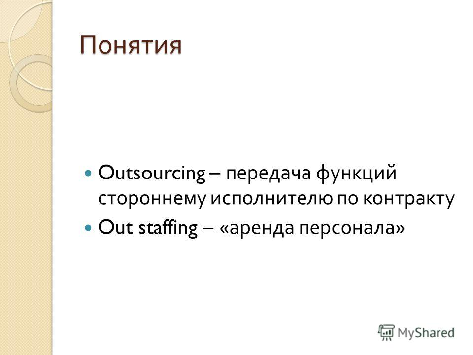 Понятия Outsourcing – передача функций стороннему исполнителю по контракту Out staffing – « аренда персонала »