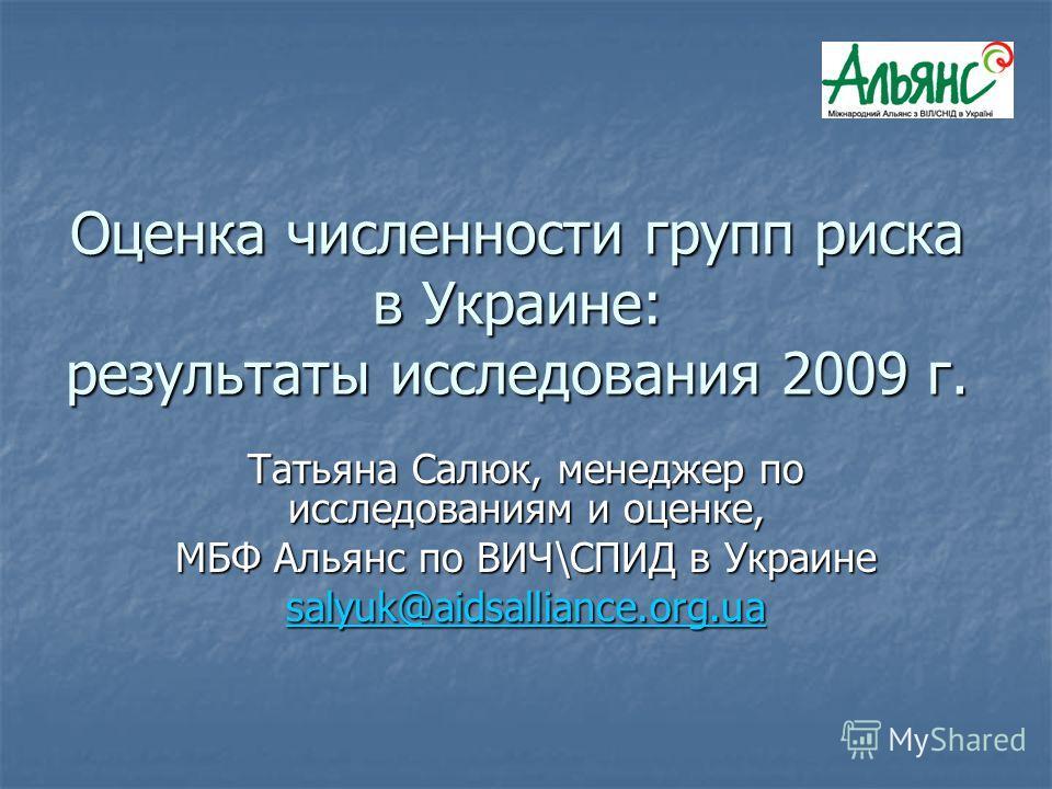 Оценка численности групп риска в Украине: результаты исследования 2009 г. Татьяна Салюк, менеджер по исследованиям и оценке, МБФ Альянс по ВИЧ\СПИД в Украине salyuk@aidsalliance.org.ua