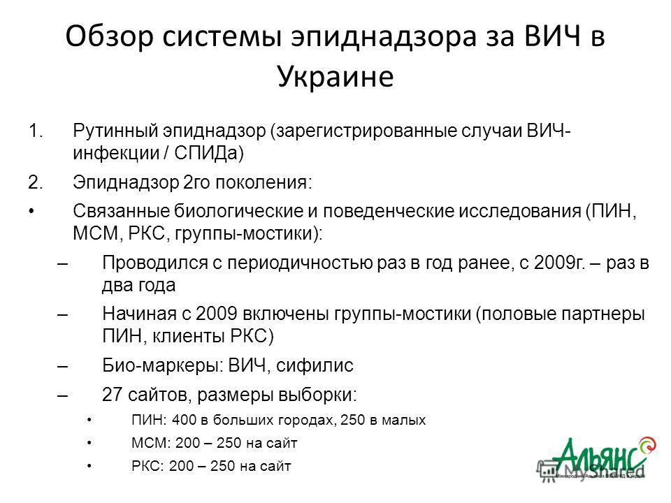 Обзор системы эпиднадзора за ВИЧ в Украине 1.Рутинный эпиднадзор (зарегистрированные случаи ВИЧ- инфекции / СПИДа) 2.Эпиднадзор 2го поколения: Связанные биологические и поведенческие исследования (ПИН, МСМ, РКС, группы-мостики): –Проводился с периоди