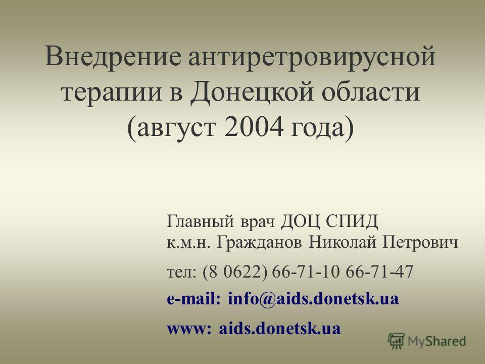 Главный врач ДОЦ СПИД к.м.н. Гражданов Николай Петрович тел: (8 0622) 66-71-10 66-71-47 e-mail: info@aids.donetsk.ua www: aids.donetsk.ua Внедрение антиретровирусной терапии в Донецкой области (август 2004 года)