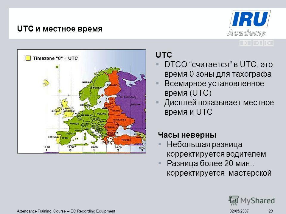 Attendance Training Course – EC Recording Equipment 2902/05/2007 UTC и местное время UTC DTCO считается в UTC; это время 0 зоны для тахографа Всемирное установленное время (UTC) Дисплей показывает местное время и UTC Часы неверны Небольшая разница ко