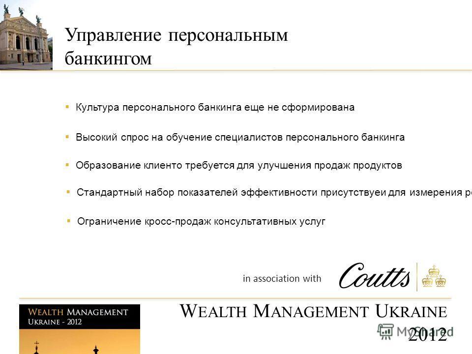 Культура персонального банкинга еще не сформирована Высокий спрос на обучение специалистов персонального банкинга Ограничение кросс-продаж консультативных услуг Образование клиенто требуется для улучшения продаж продуктов W EALTH M ANAGEMENT U KRAINE