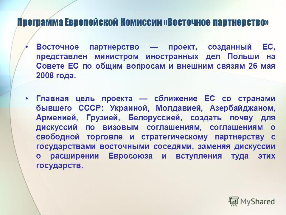 Программа Европейской Комиссии «Восточное партнерство» Восточное партнерство проект, созданный ЕС, представлен министром иностранных дел Польши на Совете ЕС по общим вопросам и внешним связям 26 мая 2008 года. Главная цель проекта сближение ЕС со стр