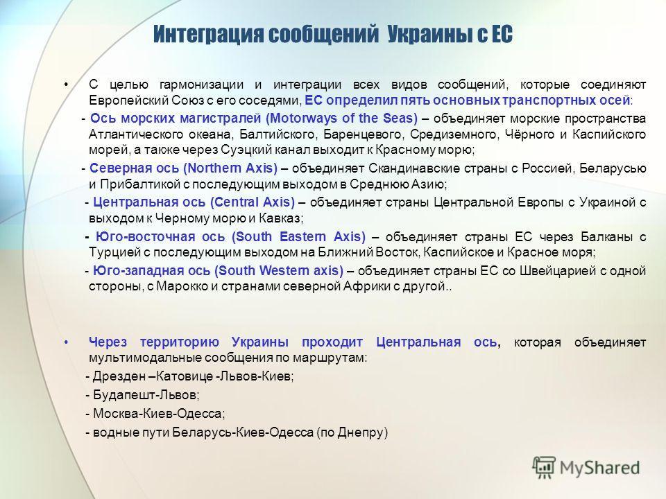 Интеграция сообщений Украины с ЕС С целью гармонизации и интеграции всех видов сообщений, которые соединяют Европейский Союз с его соседями, ЕС определил пять основных транспортных осей: - Ось морских магистралей (Мotorways of the Seas) – объединяет
