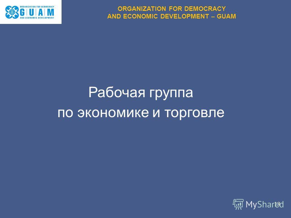 Рабочая группа по экономике и торговле 13 ORGANIZATION FOR DEMOCRACY AND ECONOMIC DEVELOPMENT – GUAM