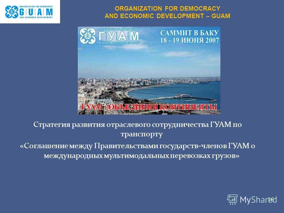 Стратегия развития отраслевого сотрудничества ГУАМ по транспорту «Соглашение между Правительствами государств-членов ГУАМ о международных мультимодальных перевозках грузов» 16 ORGANIZATION FOR DEMOCRACY AND ECONOMIC DEVELOPMENT – GUAM