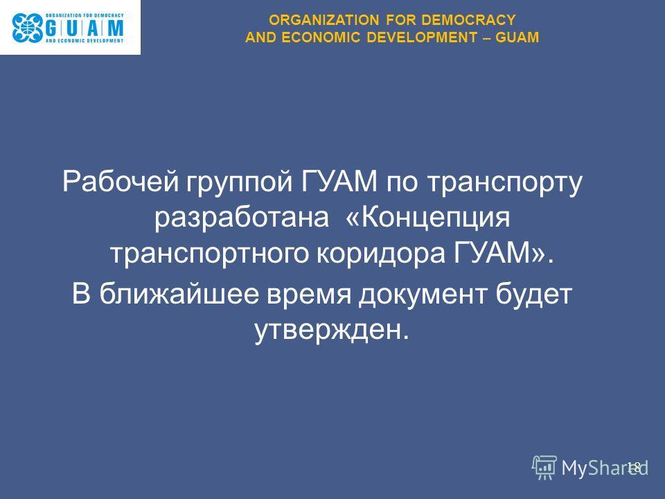 Рабочей группой ГУАМ по транспорту разработана «Концепция транспортного коридора ГУАМ». В ближайшее время документ будет утвержден. 18 ORGANIZATION FOR DEMOCRACY AND ECONOMIC DEVELOPMENT – GUAM