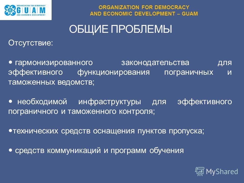 ORGANIZATION FOR DEMOCRACY AND ECONOMIC DEVELOPMENT – GUAM Отсутствие: гармонизированного законодательства для эффективного функционирования пограничных и таможенных ведомств; необходимой инфраструктуры для эффективного пограничного и таможенного кон