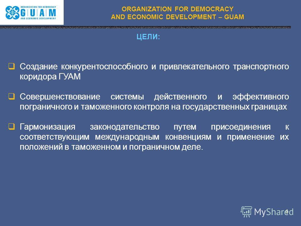 ORGANIZATION FOR DEMOCRACY AND ECONOMIC DEVELOPMENT – GUAM ЦЕЛИ: Создание конкурентоспособного и привлекательного транспортного коридора ГУАМ Совершенствование системы действенного и эффективного пограничного и таможенного контроля на государственных