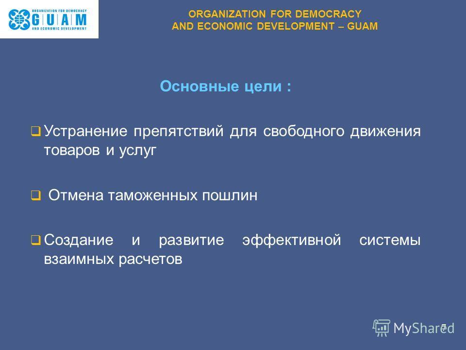 Основные цели : Устранение препятствий для свободного движения товаров и услуг Отмена таможенных пошлин Создание и развитие эффективной системы взаимных расчетов 7 ORGANIZATION FOR DEMOCRACY AND ECONOMIC DEVELOPMENT – GUAM