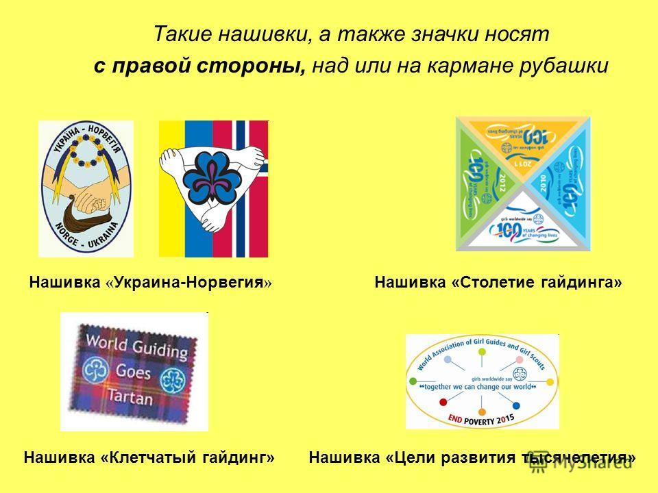 Нашивка « Украина-Норвегия » Нашивка «Столетие гайдинга» Такие нашивки, а также значки носят с правой стороны, над или на кармане рубашки Нашивка «Клетчатый гайдинг»Нашивка «Цели развития тысячелетия»