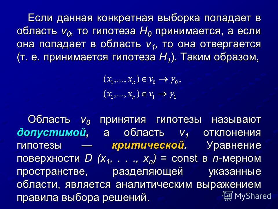 Если данная конкретная выборка попадает в область v 0, то гипотеза H 0 принимается, а если она попадает в область v 1, то она отвергается (т. е. принимается гипотеза H 1 ). Таким образом, Область v 0 принятия гипотезы называют допустимой, а область v