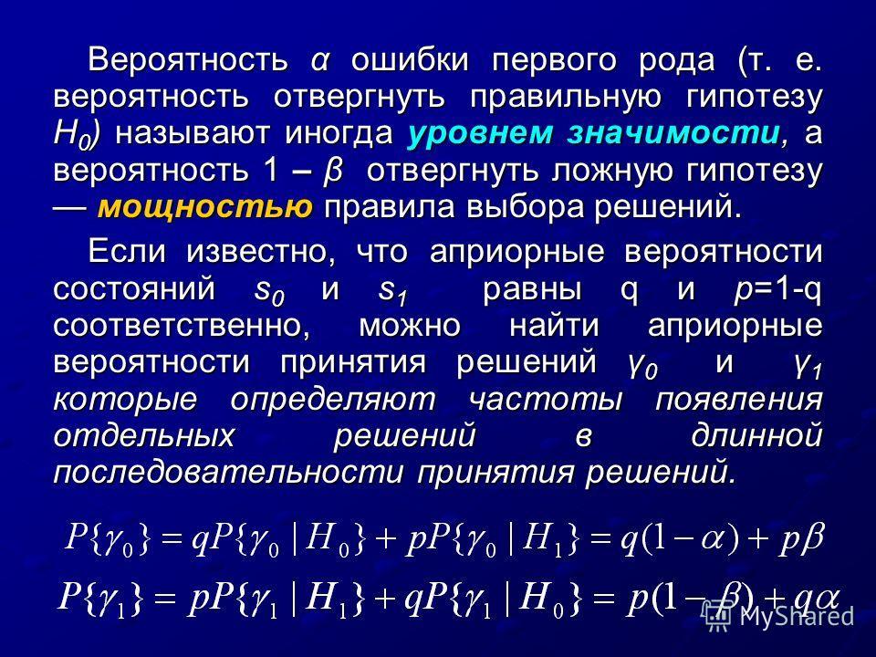 Вероятность α ошибки первого рода (т. е. вероятность отвергнуть правильную гипотезу Н 0 ) называют иногда уровнем значимости, а вероятность 1 – β отвергнуть ложную гипотезу мощностью правила выбора решений. Если известно, что априорные вероятности со