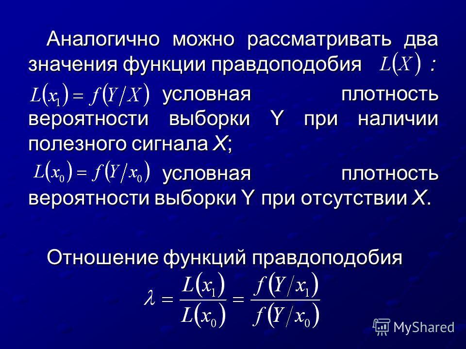 Аналогично можно рассматривать два значения функции правдоподобия : условная плотность вероятности выборки Y при наличии полезного сигнала X; условная плотность вероятности выборки Y при наличии полезного сигнала X; условная плотность вероятности выб