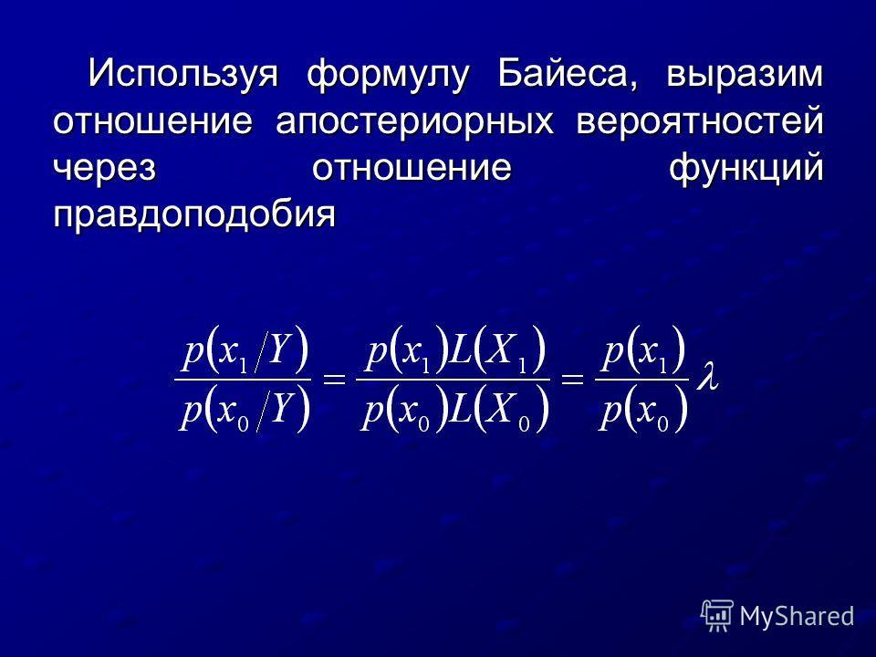 Используя формулу Байеса, выразим отношение апостериорных вероятностей через отношение функций правдоподобия